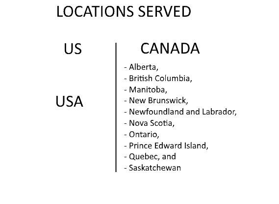 LOCATIONS SERVED: United States of America, and Canada (Alberta, British Columbia, Manitoba, New Brunswick, Newfoundland and Labrador, Nova Scotia, Ontario, Prince Edward Island, Quebec, and Saskatchewan